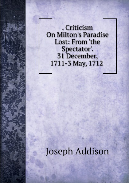 Джозеф Аддисон . Criticism On Milton.s Paradise Lost: From .the Spectator.. 31 December, 1711-3 May, 1712 .