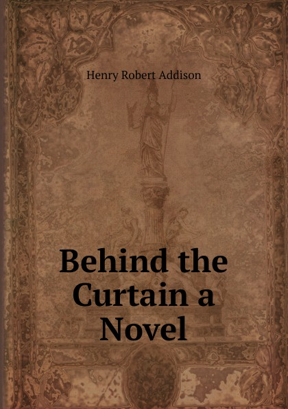 Henry Robert Addison Behind the Curtain a Novel behind the curtain