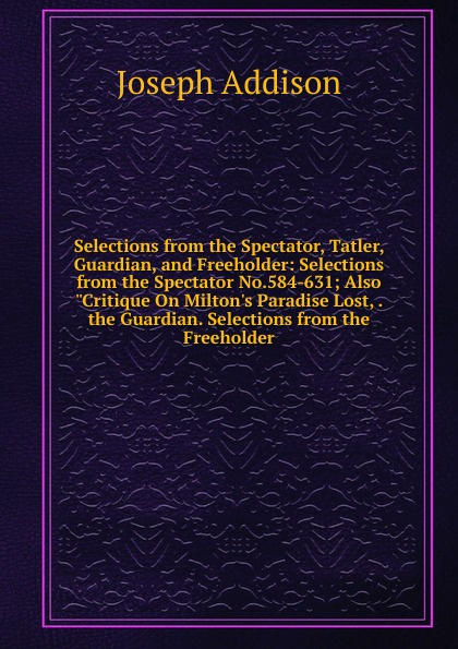 """Джозеф Аддисон Selections from the Spectator, Tatler, Guardian, and Freeholder: Selections from the Spectator No.584-631; Also """"Critique On Milton.s Paradise Lost, . the Guardian. Selections from the Freeholder"""