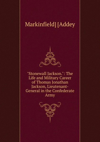 Markinfield] [Addey Stonewall Jackson.: The Life and Military Career of Thomas Jonathan Jackson, Lieutenant-General in the Confederate Army robert lewis dabney life and campaigns of lieut gen thomas j jackson stonewall jackson