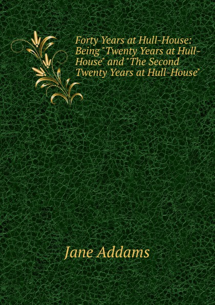 Jane Addams Forty Years at Hull-House: Being Twenty Years at Hull-House and The Second Twenty Years at Hull-House austin steward twenty two years a slave and forty years a freeman
