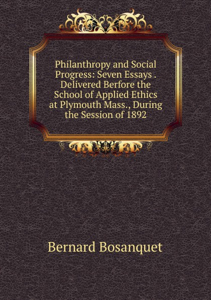 Bernard Bosanquet Philanthropy and Social Progress: Seven Essays . Delivered Berfore the School of Applied Ethics at Plymouth Mass., During the Session of 1892 steven goldberg h billions of drops in millions of buckets why philanthropy doesn t advance social progress isbn 9780470488171