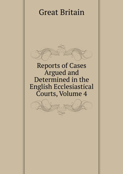 Great Britain Reports of Cases Argued and Determined in the English Ecclesiastical Courts, Volume 4