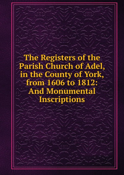 The Registers of the Parish Church of Adel, in the County of York, from 1606 to 1812: And Monumental Inscriptions