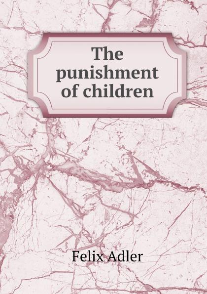 Felix Adler The punishment of children felix adler the moral instruction of children