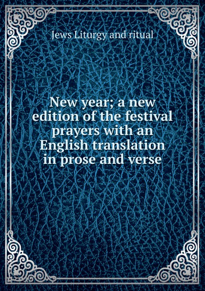 New year; a new edition of the festival prayers with an English translation in prose and verse