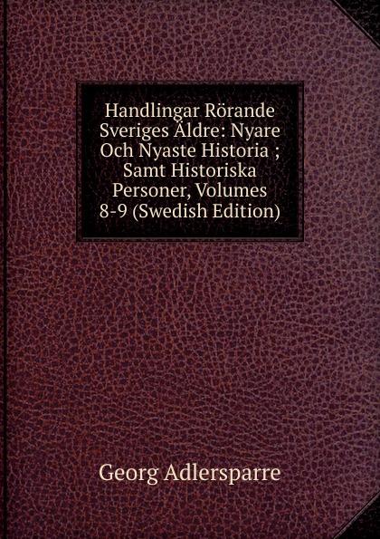 Georg Adlersparre Handlingar Rorande Sveriges Aldre: Nyare Och Nyaste Historia ; Samt Historiska Personer, Volumes 8-9 (Swedish Edition) riksarkivet handlingar rorande sveriges historia