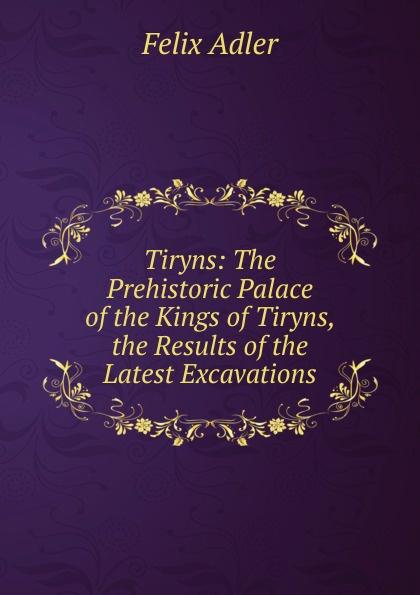 Felix Adler Tiryns: The Prehistoric Palace of the Kings of Tiryns, the Results of the Latest Excavations felix adler the moral instruction of children