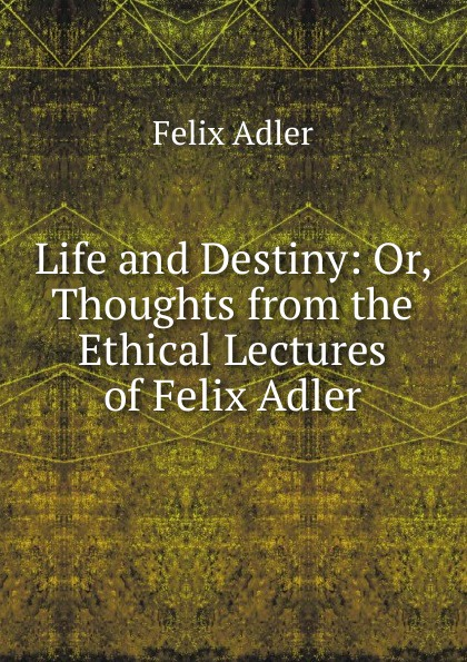 Felix Adler Life and Destiny: Or, Thoughts from the Ethical Lectures of Felix Adler felix adler the moral instruction of children