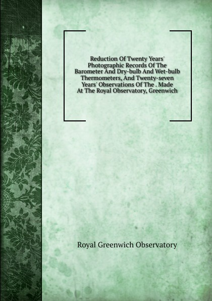 купить Royal Greenwich Observatory Reduction Of Twenty Years. Photographic Records Of The Barometer And Dry-bulb And Wet-bulb Thermometers, And Twenty-seven Years. Observations Of The . Made At The Royal Observatory, Greenwich по цене 813 рублей