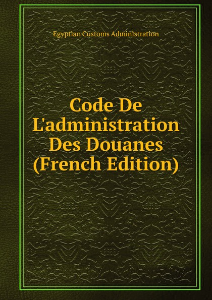 Фото - Egyptian Customs Administration Code De L.administration Des Douanes (French Edition) рюкзак code code co073bwbyzk6