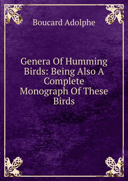 Genera Of Humming Birds: Being Also A Complete Monograph Of These Birds