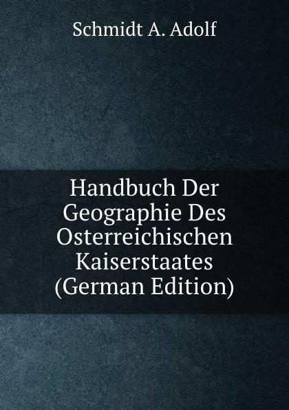 Schmidt A. Adolf Handbuch Der Geographie Des Osterreichischen Kaiserstaates (German Edition) kärcher karl handbuch der alten classischen geographie german edition