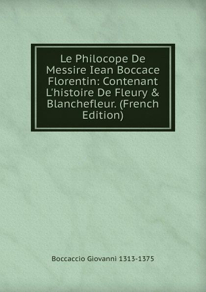 Boccaccio Giovanni Le Philocope De Messire Iean Boccace Florentin: Contenant L.histoire De Fleury . Blanchefleur. (French Edition)