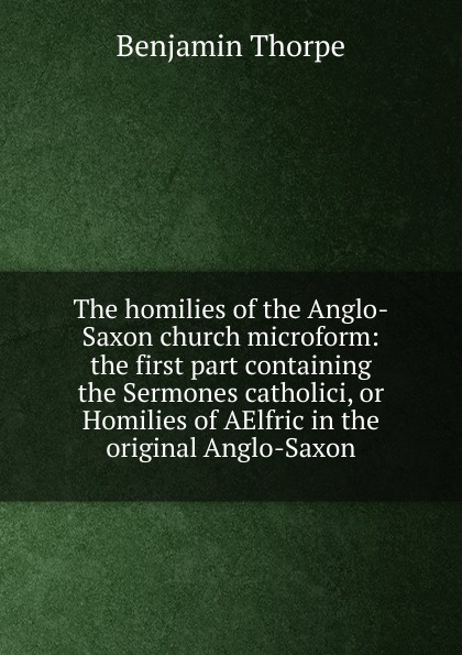 Benjamin Thorpe The homilies of the Anglo-Saxon church microform: the first part containing the Sermones catholici, or Homilies of AElfric in the original Anglo-Saxon b thorpe a collection of anglo saxon poetry