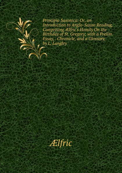 Aelfric Principia Saxonica: Or, an Introduction to Anglo-Saxon Reading, Comprising AElfric.s Homily On the Birthday of St. Gregory; with a Prelim. Essay, . Chronicle, and a Glossary, by L. Langley неизвестный автор the anglo saxon chronicle