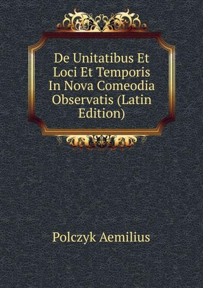 Polczyk Aemilius De Unitatibus Et Loci Et Temporis In Nova Comeodia Observatis (Latin Edition) polczyk aemilius de unitatibus et loci et temporis in nova comeodia observatis latin edition