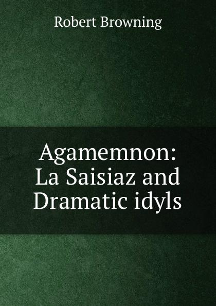 Agamemnon: La Saisiaz and Dramatic idyls