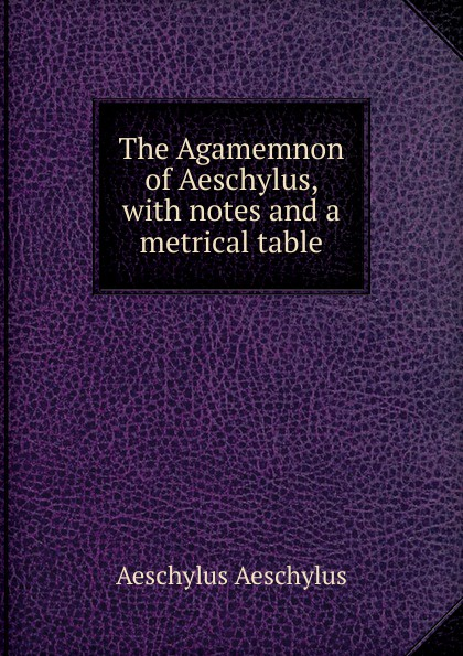 The Agamemnon of Aeschylus, with notes and a metrical table