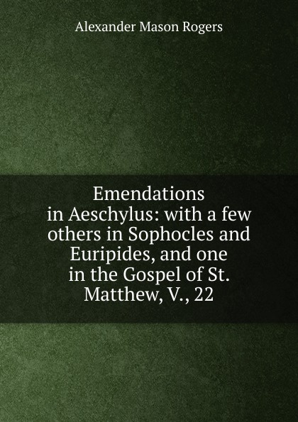 Alexander Mason Rogers Emendations in Aeschylus: with a few others in Sophocles and Euripides, and one in the Gospel of St. Matthew, V., 22 alexander maclaren the gospel of st matthew