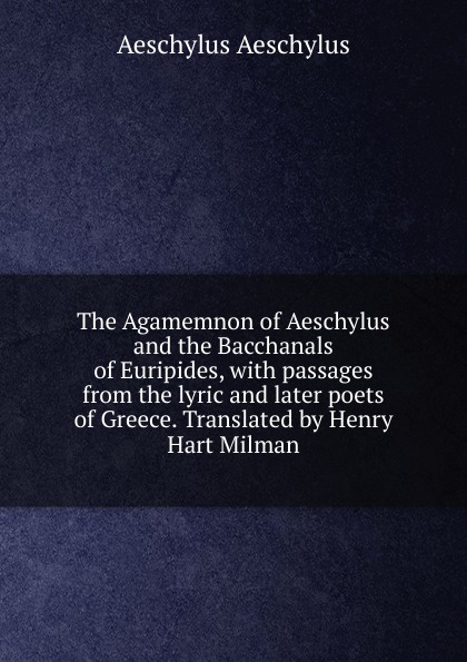 Johannes Minckwitz Aeschylus The Agamemnon of Aeschylus and the Bacchanals of Euripides, with passages from the lyric and later poets of Greece. Translated by Henry Hart Milman don quijote de la mancha i