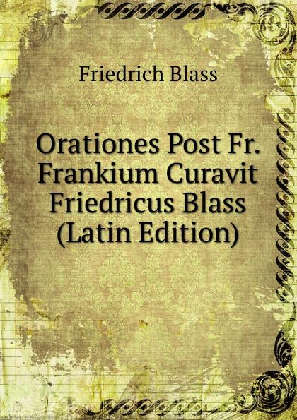 Friedrich Blass Orationes Post Fr. Frankium Curavit Friedricus Blass (Latin Edition) friedrich blass grammatik des neutestamentlichen griechisch