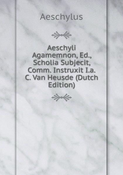 Aeschyli Agamemnon, Ed., Scholia Subjecit, Comm. Instruxit I.a.C. Van Heusde (Dutch Edition)