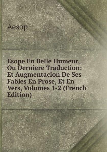 Эзоп Esope En Belle Humeur, Ou Derniere Traduction: Et Augmentacion De Ses Fables En Prose, Et En Vers, Volumes 1-2 (French Edition) цены