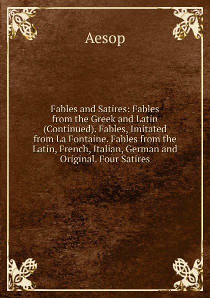 Эзоп Fables and Satires: Fables from the Greek and Latin (Continued). Fables, Imitated from La Fontaine. Fables from the Latin, French, Italian, German and Original. Four Satires fables choisies