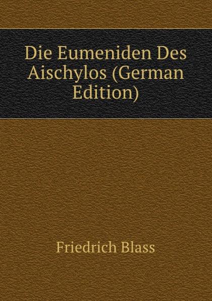 Friedrich Blass Die Eumeniden Des Aischylos (German Edition) friedrich blass grammatik des neutestamentlichen griechisch