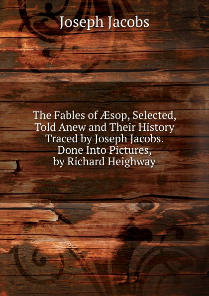 Joseph Jacobs The Fables of AEsop, Selected, Told Anew and Their History Traced by Joseph Jacobs. Done Into Pictures, by Richard Heighway цена и фото