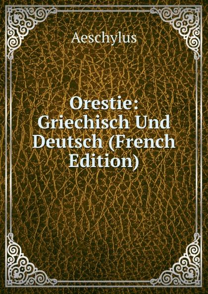 Johannes Minckwitz Aeschylus Orestie: Griechisch Und Deutsch (French Edition) georg rettig gastmahl griechisch und deutsch