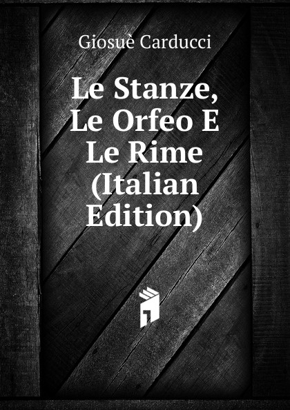 Giosuè Carducci Le Stanze, Le Orfeo E Le Rime (Italian Edition) giosuè carducci rime nuove