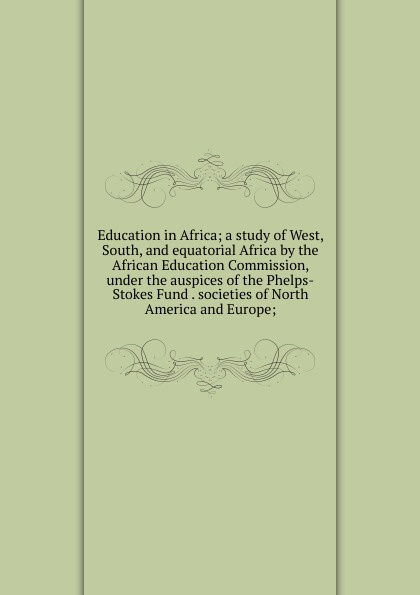 Education in Africa; a study of West, South, and equatorial Africa by the African Education Commission, under the auspices of the Phelps-Stokes Fund . societies of North America and Europe; musa argungu muhammad pastoralists girls education in africa a study of emusoi center in northern tanzania