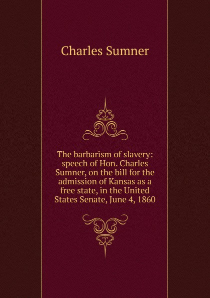 Charles Sumner The barbarism of slavery: speech of Hon. Charles Sumner, on the bill for the admission of Kansas as a free state, in the United States Senate, June 4, 1860 charles sumner white slavery in the barbary states