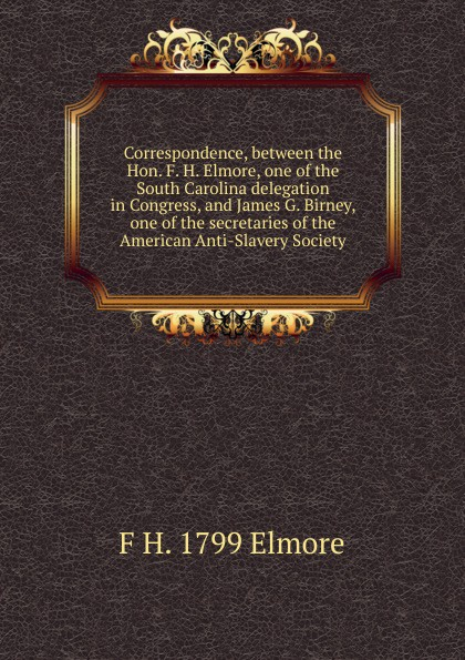 F H. 1799 Elmore Correspondence, between the Hon. F. H. Elmore, one of the South Carolina delegation in Congress, and James G. Birney, one of the secretaries of the American Anti-Slavery Society h f gilbert 3 american dances