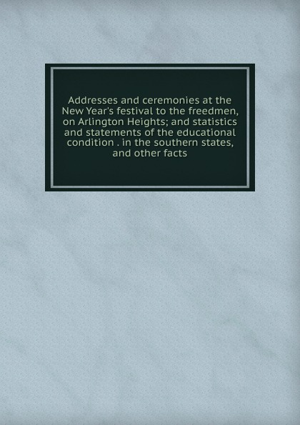 Addresses and ceremonies at the New Year.s festival to the freedmen, on Arlington Heights; and statistics and statements of the educational condition . in the southern states, and other facts