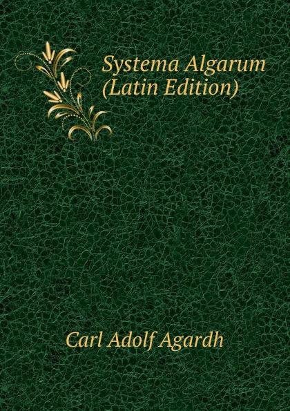 Carl Adolf Agardh Systema Algarum (Latin Edition) carl adolf agardh systema algarum latin edition