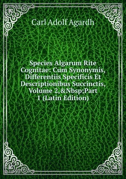 Carl Adolf Agardh Species Algarum Rite Cognitae: Cum Synonymis, Differentiis Specificis Et Descriptionibus Succinctis, Volume 2,.Nbsp;Part 1 (Latin Edition) carl adolf agardh systema algarum latin edition