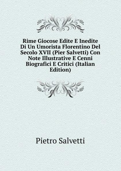 Rime Giocose Edite E Inedite Di Un Umorista Florentino Del Secolo XVII (Pier Salvetti) Con Note Illustrative E Cenni Biografici E Critici (Italian Edition)