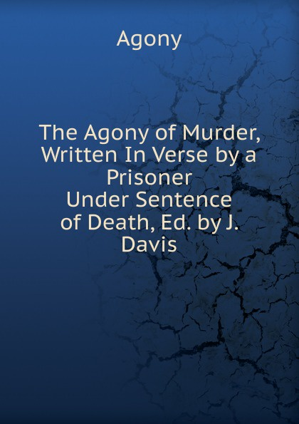 Agony The Agony of Murder, Written In Verse by a Prisoner Under Sentence of Death, Ed. by J. Davis agony [pc]