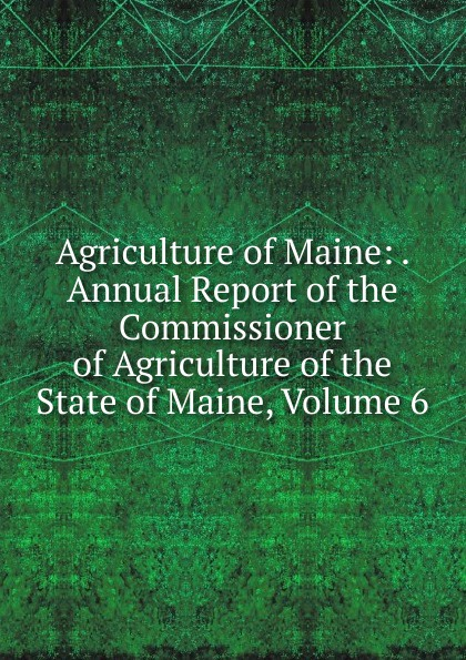 Agriculture of Maine: . Annual Report of the Commissioner of Agriculture of the State of Maine, Volume 6