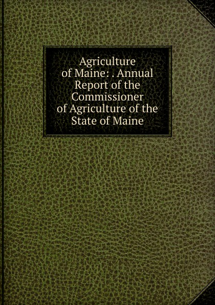 Agriculture of Maine: . Annual Report of the Commissioner of Agriculture of the State of Maine
