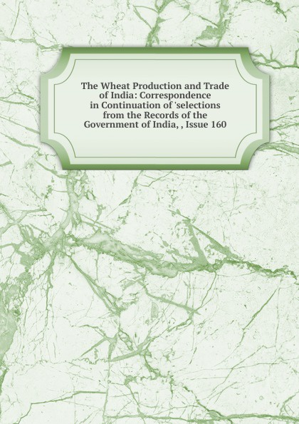 The Wheat Production and Trade of India: Correspondence in Continuation of .selections from the Records of the Government of India, , Issue 160 недорго, оригинальная цена
