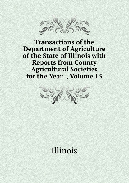 Illinois Transactions of the Department of Agriculture of the State of Illinois with Reports from County Agricultural Societies for the Year ., Volume 15