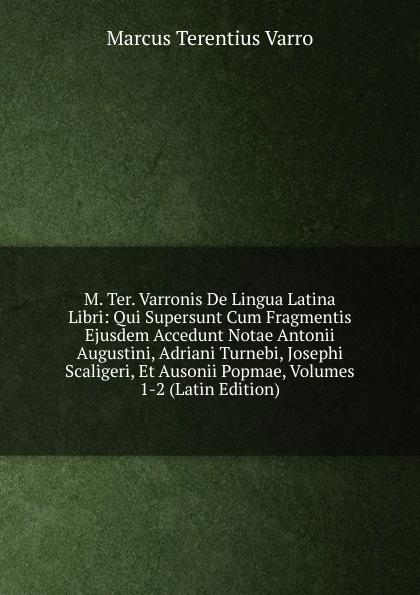 M. Ter. Varronis De Lingua Latina Libri: Qui Supersunt Cum Fragmentis Ejusdem Accedunt Notae Antonii Augustini, Adriani Turnebi, Josephi Scaligeri, Et Ausonii Popmae, Volumes 1-2 (Latin Edition)