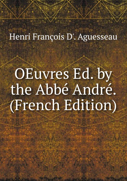 Фото - Henri François D'. Aguesseau OEuvres Ed. by the Abbe Andre. (French Edition) андрэ рье andre rieu dreaming