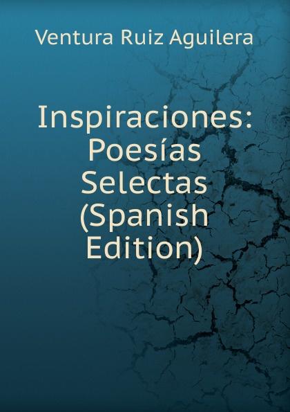 Ventura Ruiz Aguilera Inspiraciones: Poesias Selectas (Spanish Edition) ventura ruiz aguilera inspiraciones poesias selectas