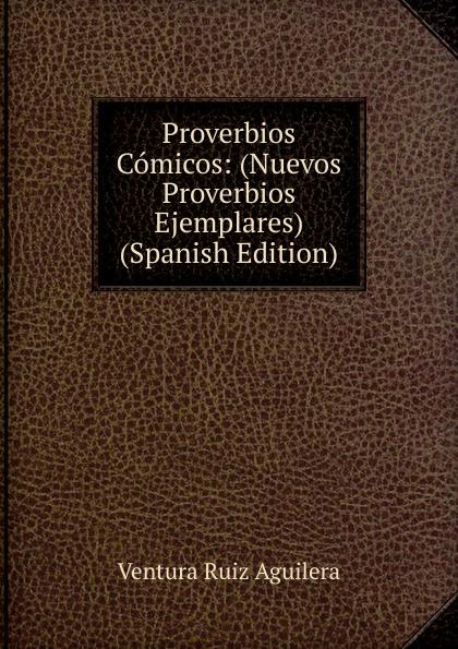 Ventura Ruiz Aguilera Proverbios Comicos: (Nuevos Proverbios Ejemplares) (Spanish Edition) ventura ruiz aguilera inspiraciones poesias selectas