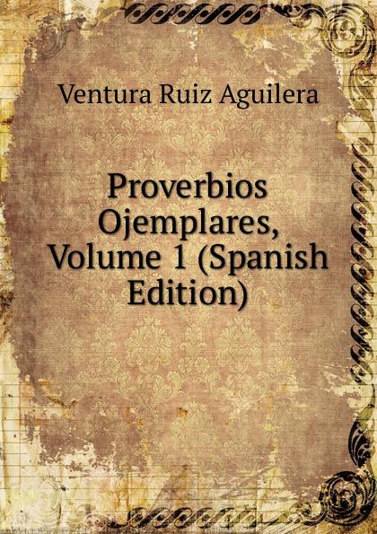 Ventura Ruiz Aguilera Proverbios Ojemplares, Volume 1 (Spanish Edition) ventura ruiz aguilera inspiraciones poesias selectas